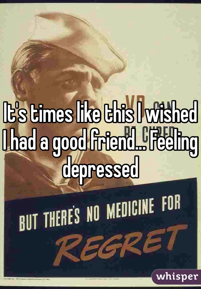 It's times like this I wished I had a good friend... Feeling depressed