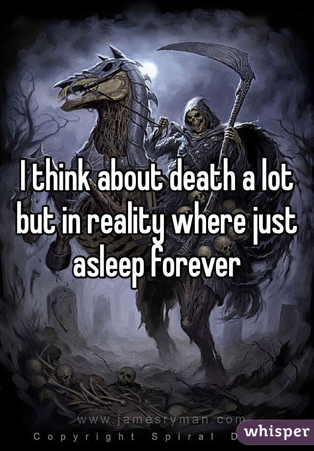 I think about death a lot but in reality where just asleep forever