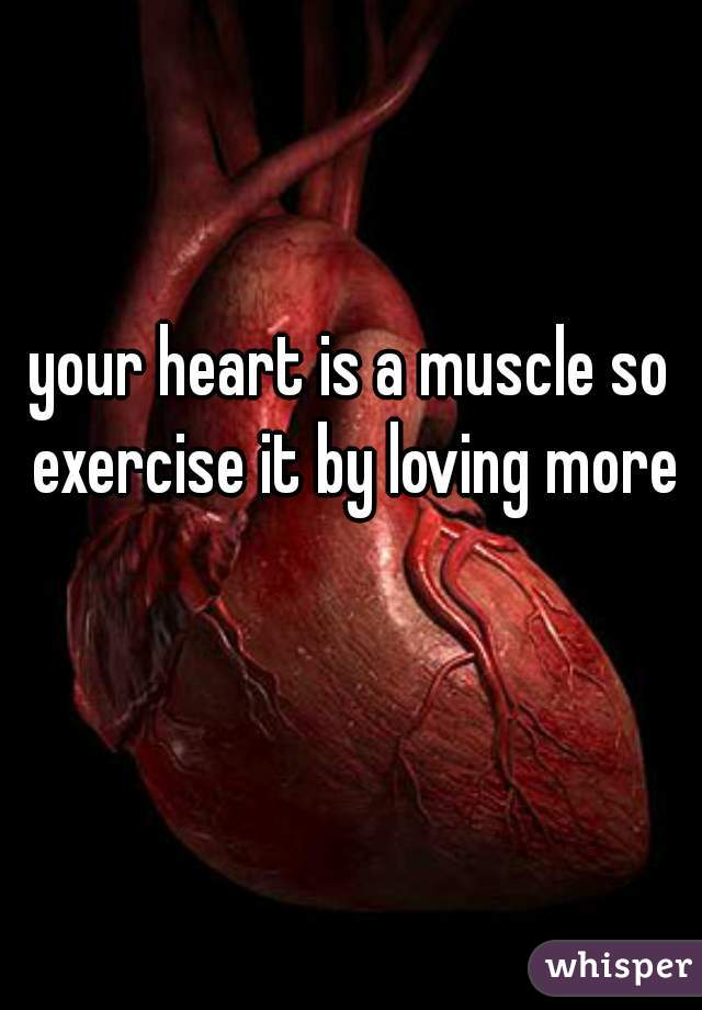 your heart is a muscle so exercise it by loving more