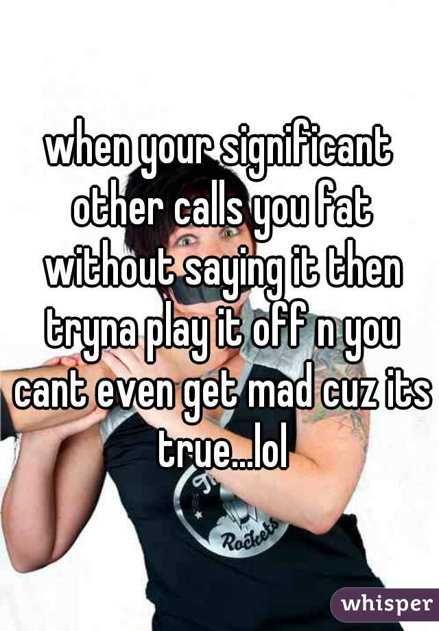 when your significant other calls you fat without saying it then tryna play it off n you cant even get mad cuz its true...lol