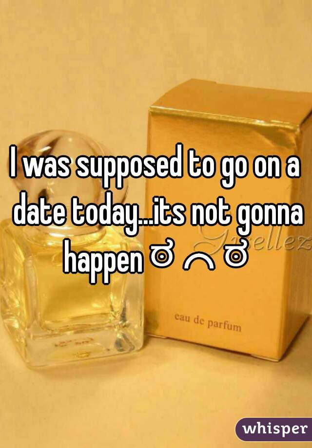I was supposed to go on a date today...its not gonna happen ಠ╭╮ಠ