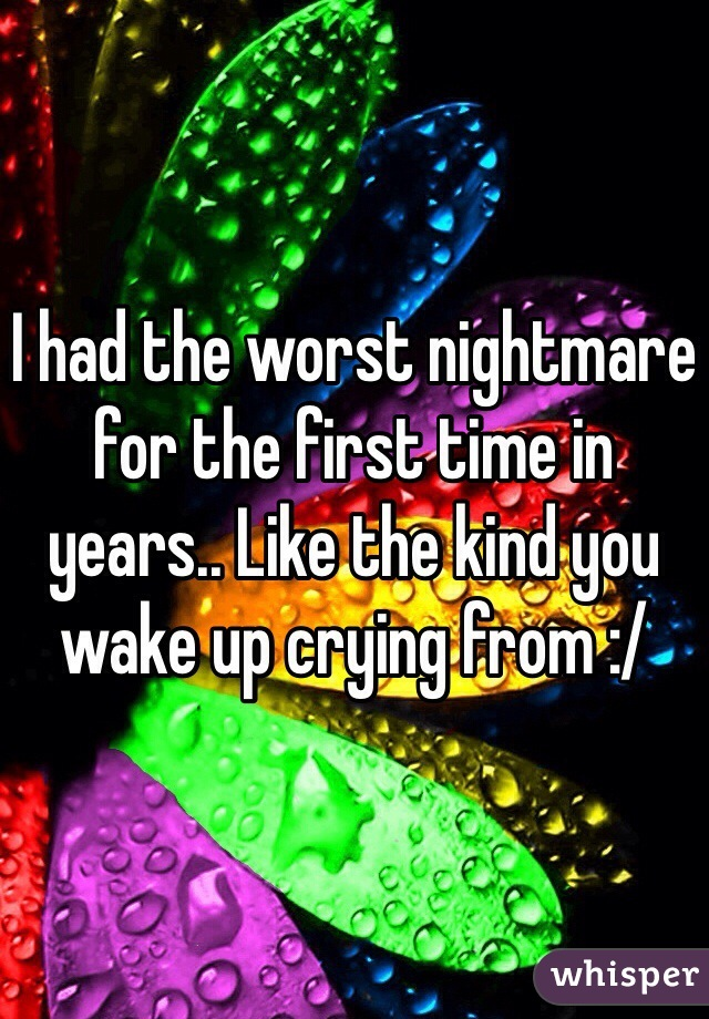 I had the worst nightmare for the first time in years.. Like the kind you wake up crying from :/