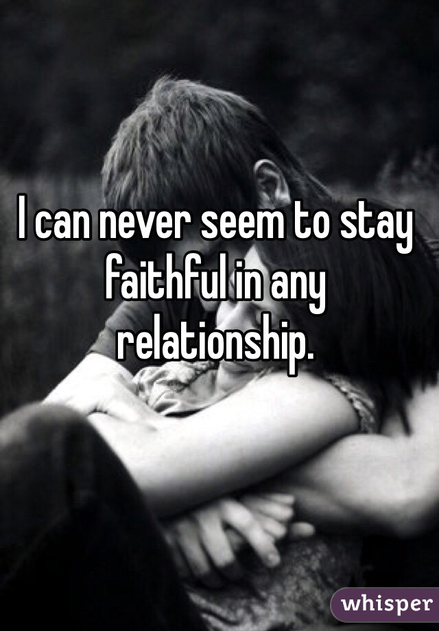 I can never seem to stay faithful in any relationship.