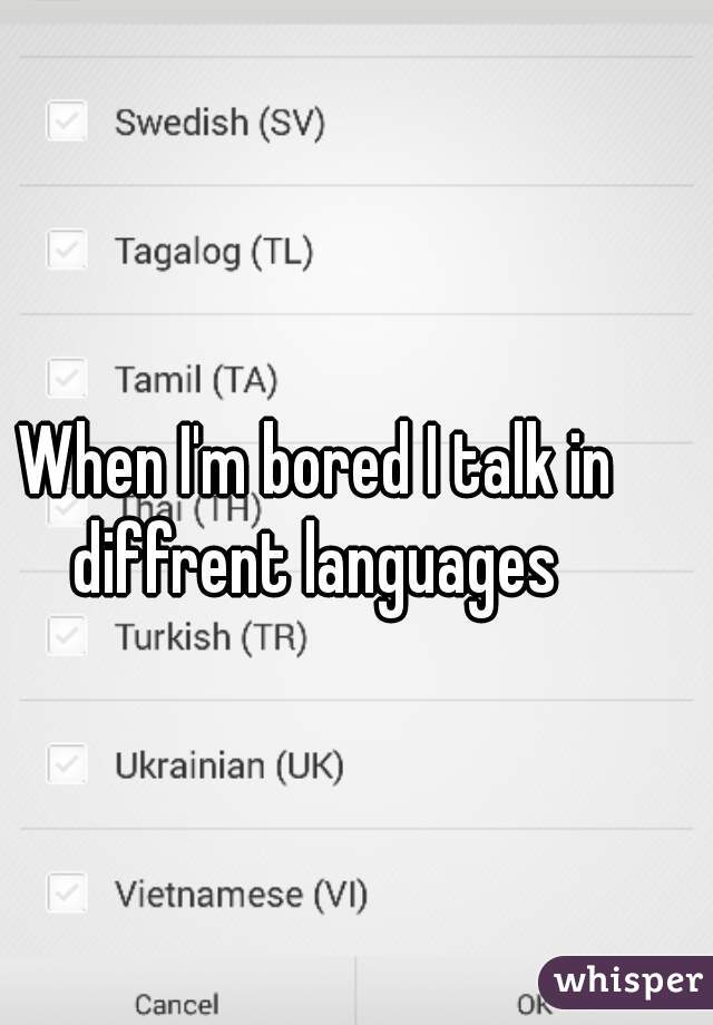 When I'm bored I talk in diffrent languages