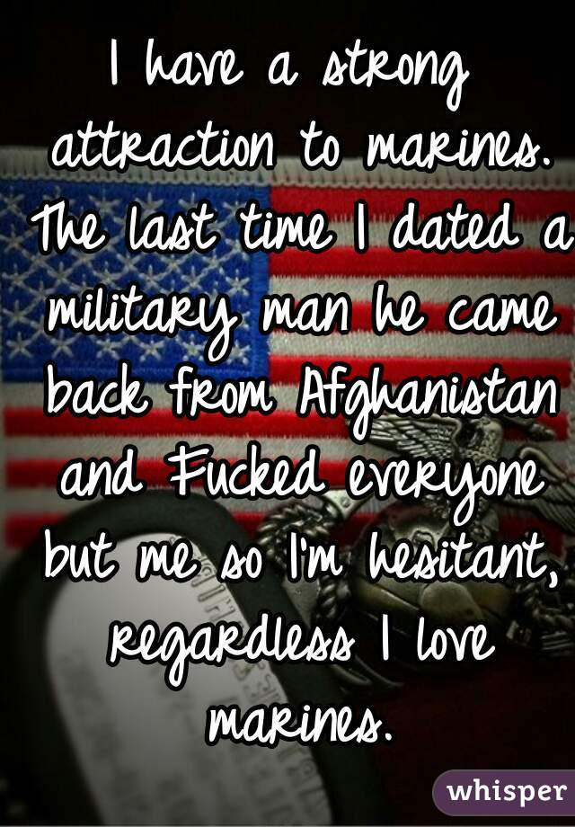 I have a strong attraction to marines. The last time I dated a military man he came back from Afghanistan and Fucked everyone but me so I'm hesitant, regardless I love marines.