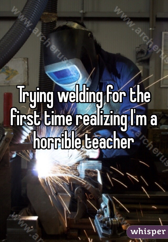 Trying welding for the first time realizing I'm a horrible teacher