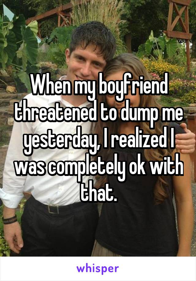 When my boyfriend threatened to dump me yesterday, I realized I was completely ok with that.