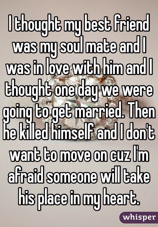 I thought my best friend was my soul mate and I was in love with him and I thought one day we were going to get married. Then he killed himself and I don't want to move on cuz I'm afraid someone will take his place in my heart.