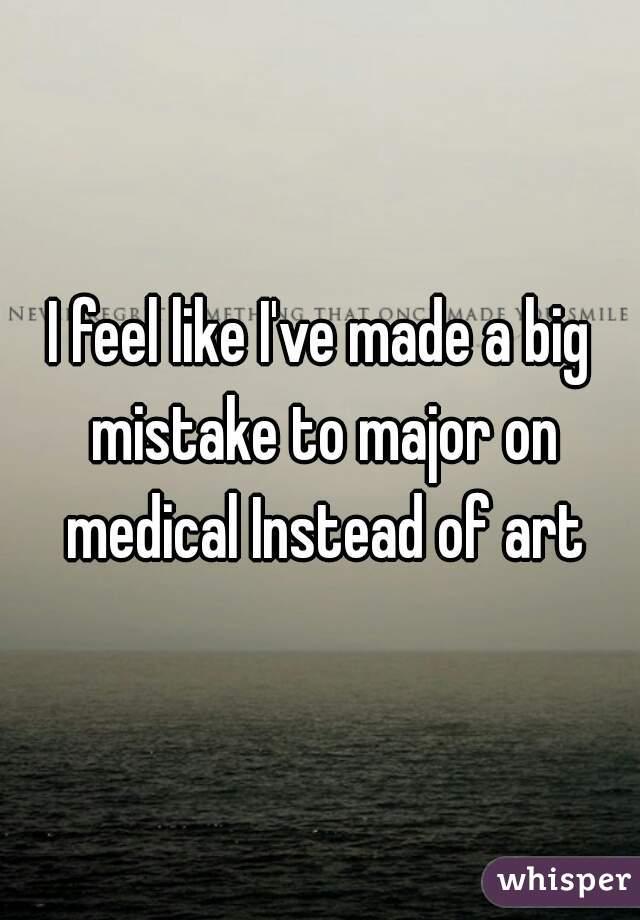 I feel like I've made a big mistake to major on medical Instead of art