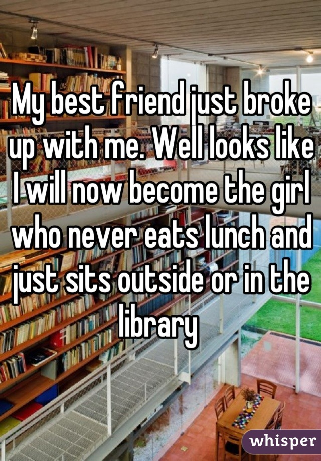 My best friend just broke up with me. Well looks like I will now become the girl who never eats lunch and just sits outside or in the library