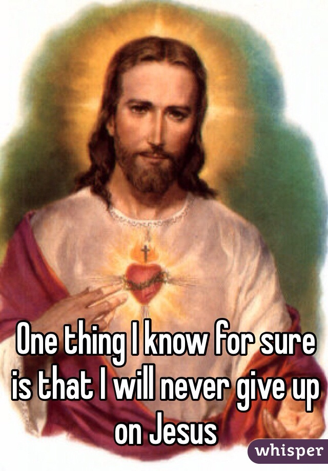 One thing I know for sure is that I will never give up on Jesus
