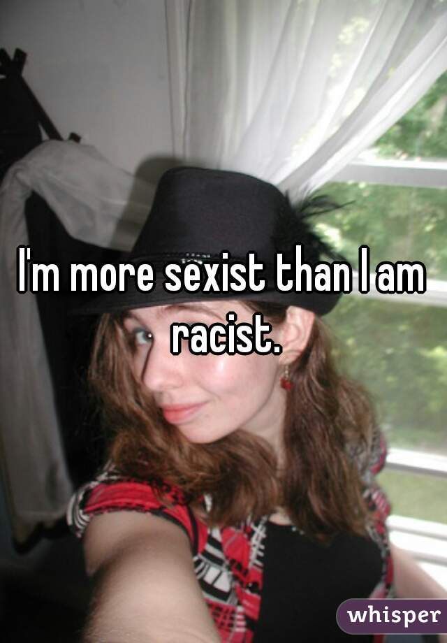 I'm more sexist than I am racist.