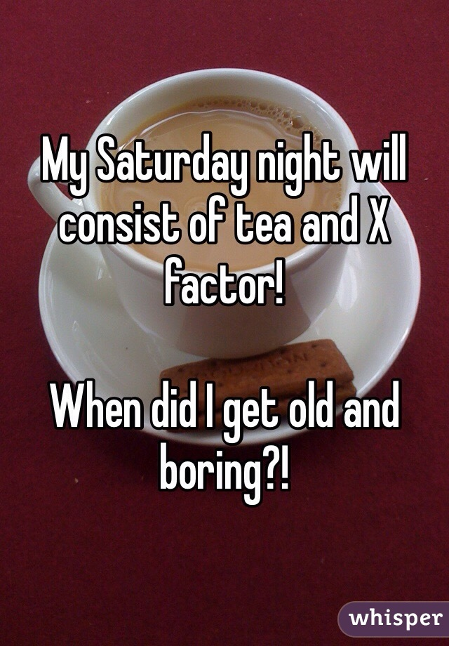 My Saturday night will consist of tea and X factor!   When did I get old and boring?!