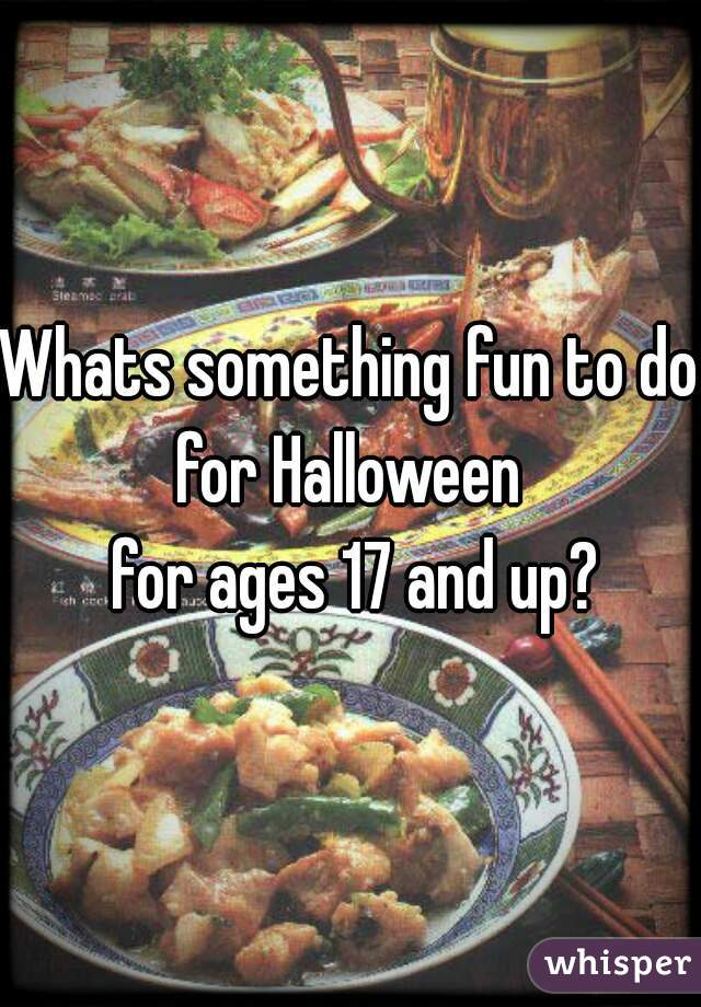 Whats something fun to do for Halloween   for ages 17 and up?