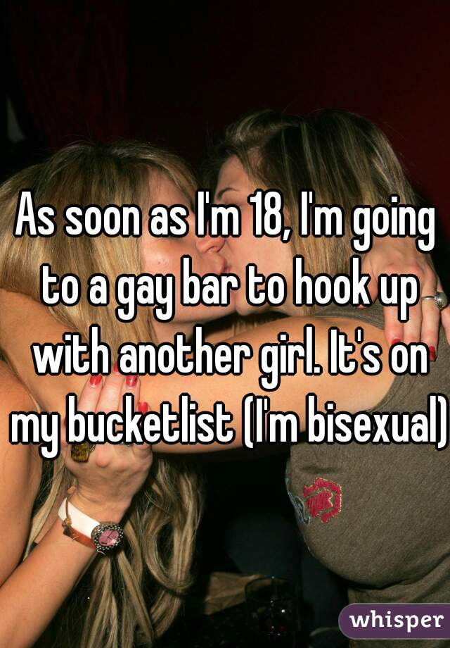 As soon as I'm 18, I'm going to a gay bar to hook up with another girl. It's on my bucketlist (I'm bisexual)