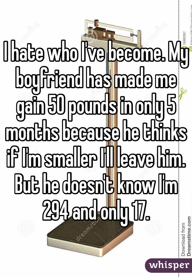 I hate who I've become. My boyfriend has made me gain 50 pounds in only 5 months because he thinks if I'm smaller I'll leave him. But he doesn't know I'm 294 and only 17.