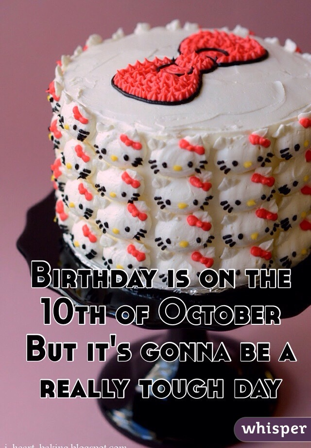 Birthday is on the 10th of October  But it's gonna be a really tough day