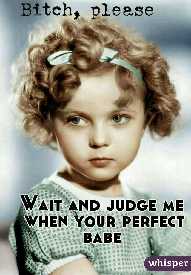 Wait and judge me when your perfect babe