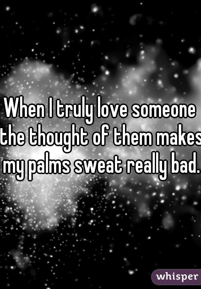When I truly love someone the thought of them makes my palms sweat really bad.