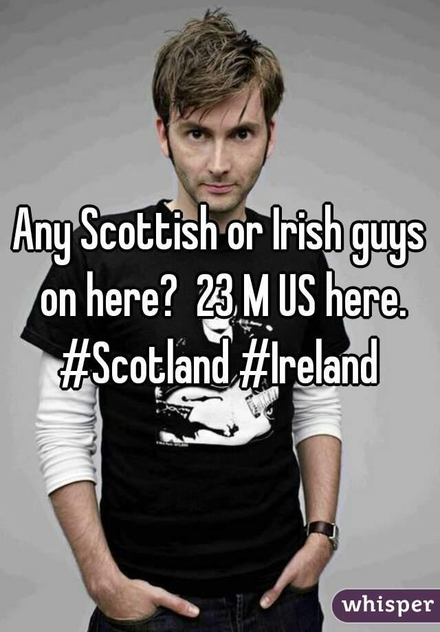 Any Scottish or Irish guys on here?  23 M US here. #Scotland #Ireland
