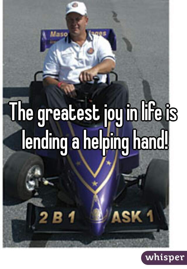 The greatest joy in life is lending a helping hand!