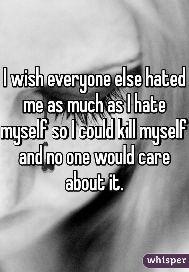 I wish everyone else hated me as much as I hate myself so I could kill myself and no one would care about it.