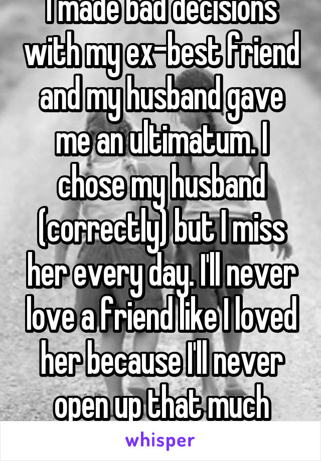 I made bad decisions with my ex-best friend and my husband gave me an ultimatum. I chose my husband (correctly) but I miss her every day. I'll never love a friend like I loved her because I'll never open up that much again.