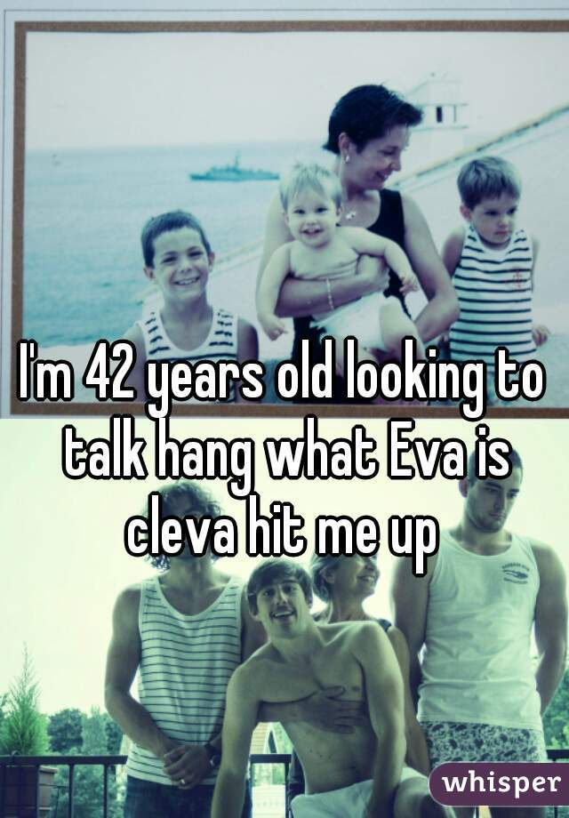 I'm 42 years old looking to talk hang what Eva is cleva hit me up