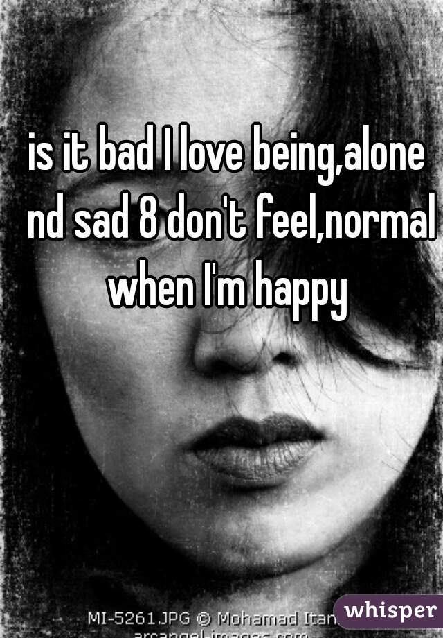 is it bad I love being,alone nd sad 8 don't feel,normal when I'm happy