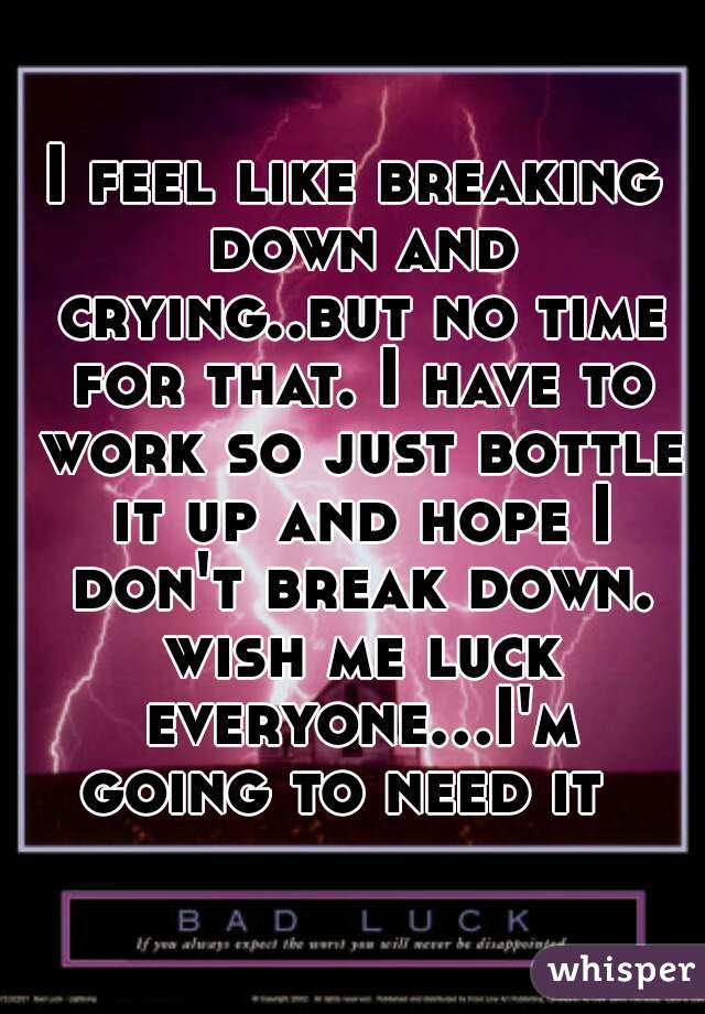 I feel like breaking down and crying..but no time for that. I have to work so just bottle it up and hope I don't break down. wish me luck everyone...I'm going to need it