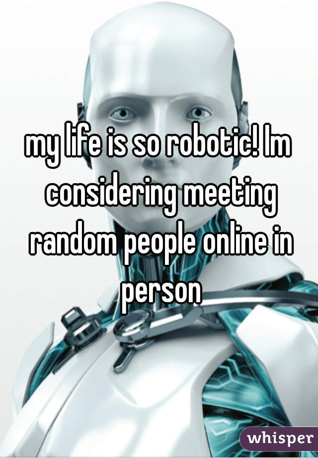 my life is so robotic! Im considering meeting random people online in person