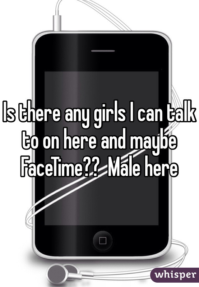 Is there any girls I can talk to on here and maybe FaceTime??  Male here