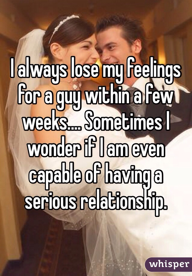 I always lose my feelings for a guy within a few weeks.... Sometimes I wonder if I am even capable of having a serious relationship.