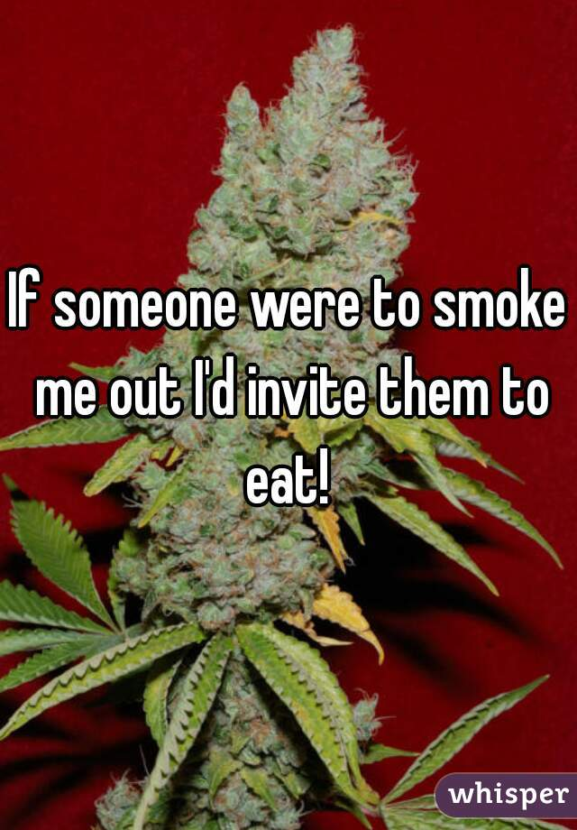If someone were to smoke me out I'd invite them to eat!