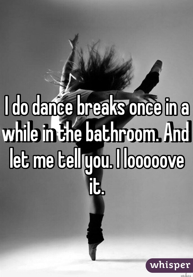 I do dance breaks once in a while in the bathroom. And let me tell you. I looooove it.