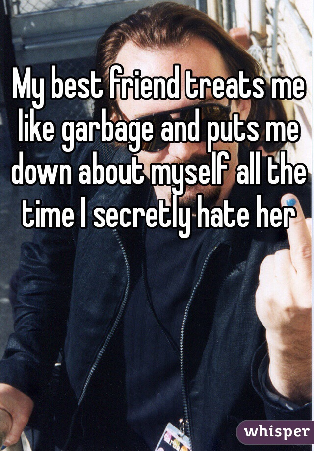 My best friend treats me like garbage and puts me down about myself all the time I secretly hate her