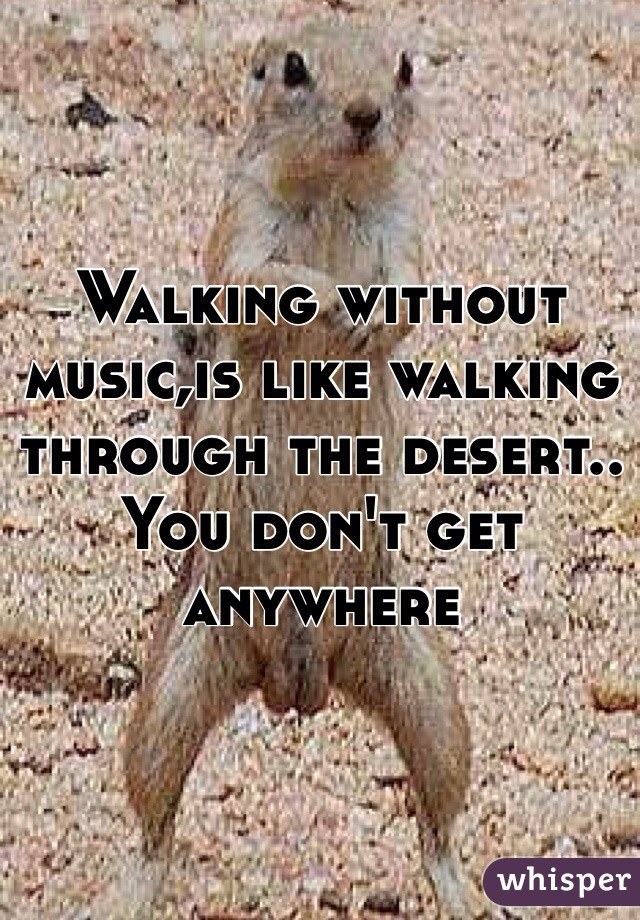 Walking without music,is like walking through the desert.. You don't get anywhere