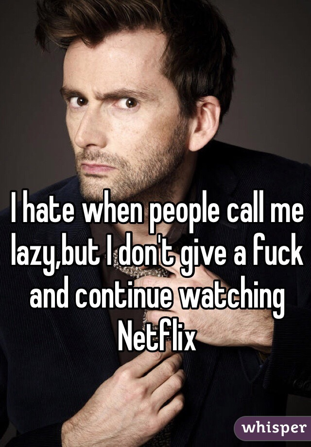 I hate when people call me lazy,but I don't give a fuck and continue watching Netflix