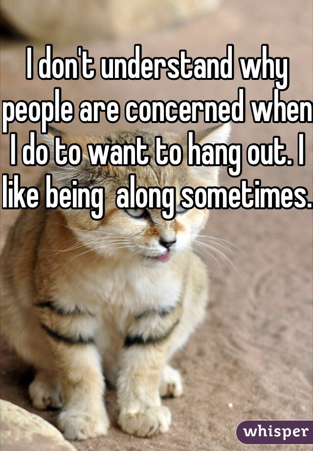 I don't understand why people are concerned when I do to want to hang out. I like being  along sometimes.