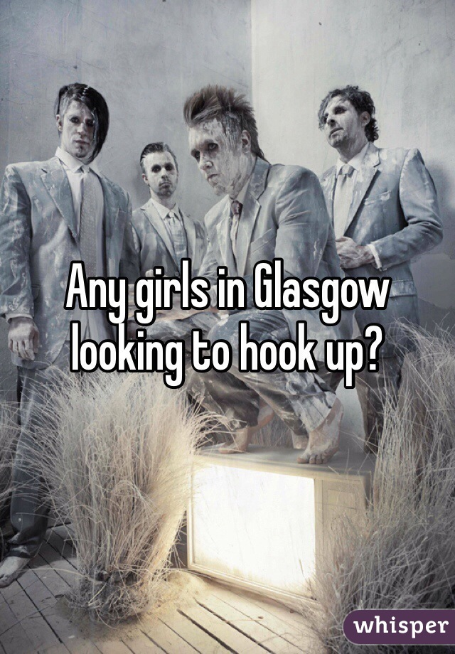 Any girls in Glasgow looking to hook up?