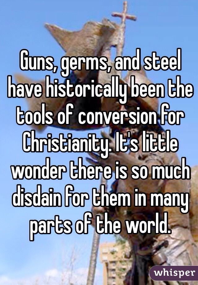 Guns, germs, and steel have historically been the tools of conversion for Christianity. It's little wonder there is so much disdain for them in many parts of the world.