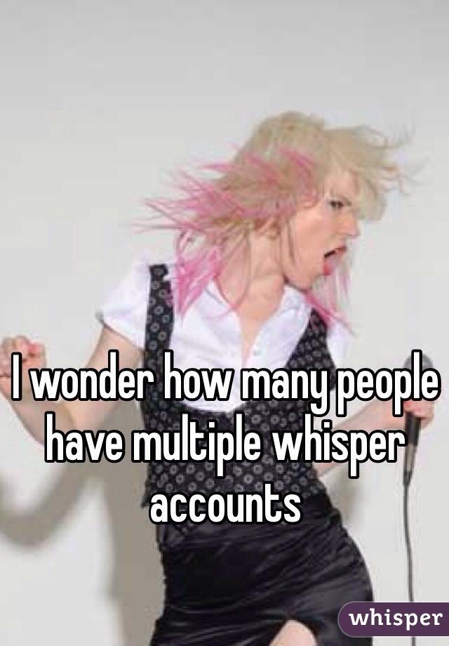 I wonder how many people have multiple whisper accounts