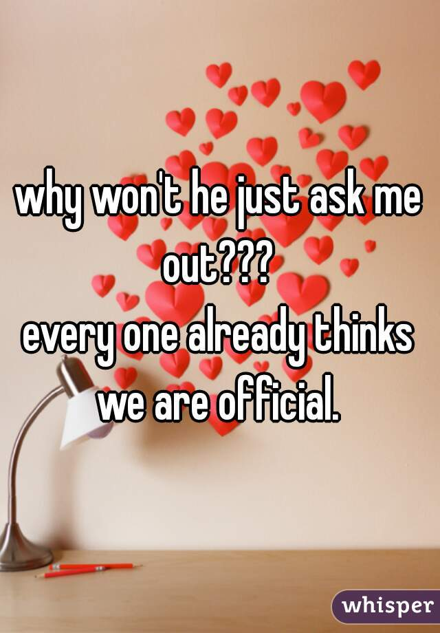 why won't he just ask me out???  every one already thinks we are official.
