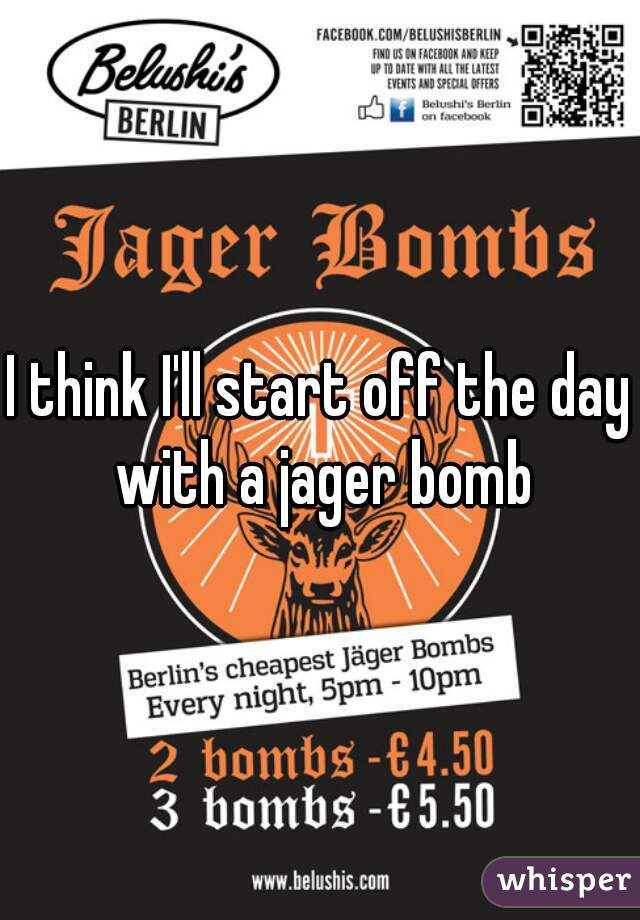 I think I'll start off the day with a jager bomb