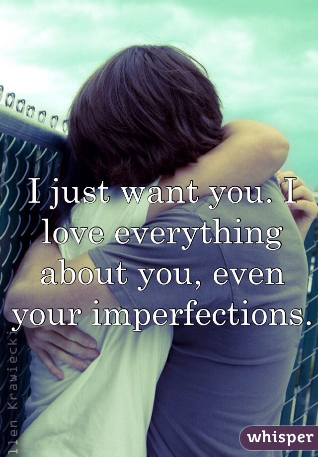 I just want you. I love everything about you, even your imperfections.