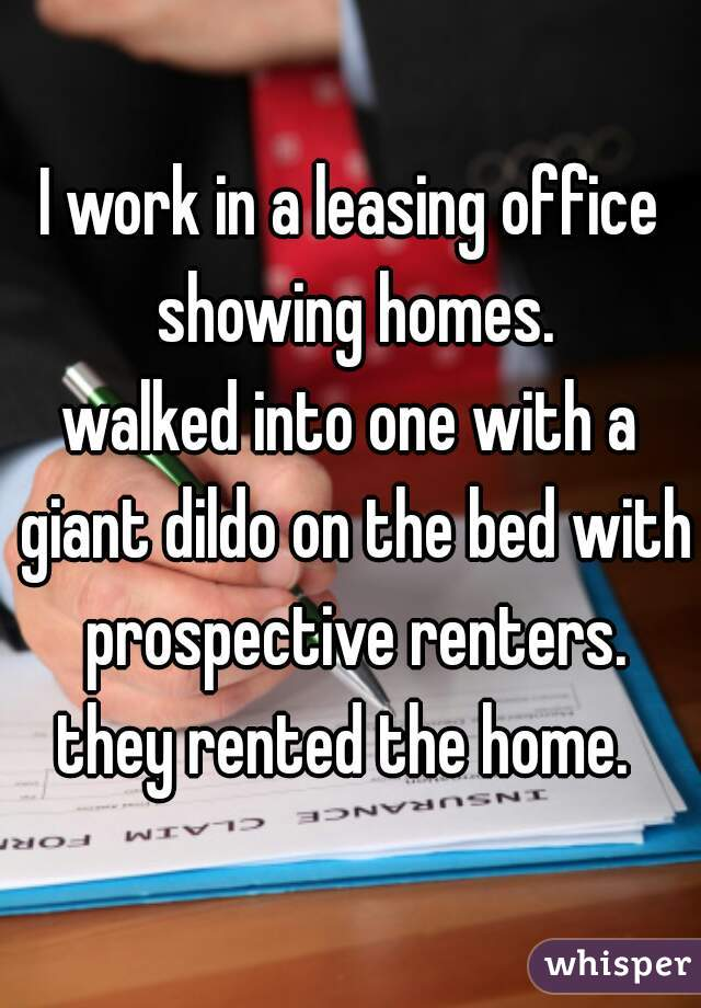 I work in a leasing office showing homes. walked into one with a giant dildo on the bed with prospective renters. they rented the home.