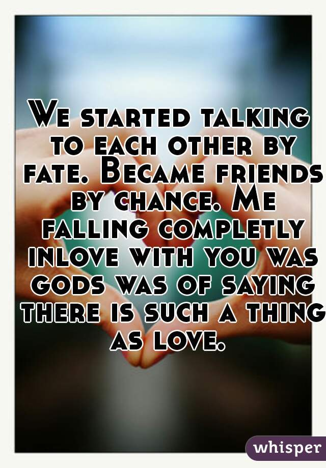 We started talking to each other by fate. Became friends by chance. Me falling completly inlove with you was gods was of saying there is such a thing as love.