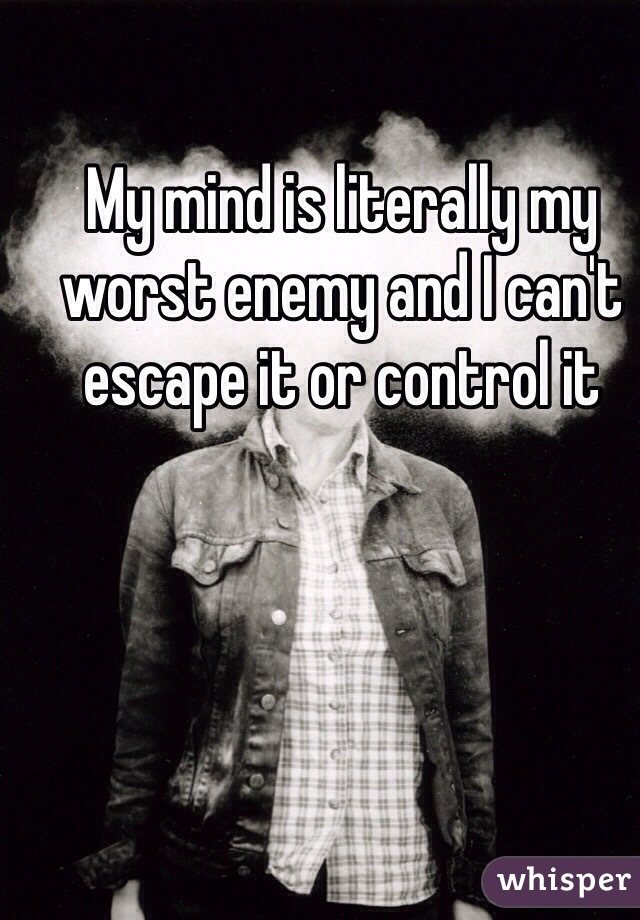 My mind is literally my worst enemy and I can't escape it or control it