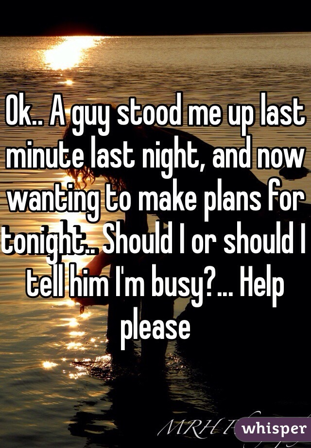 Ok.. A guy stood me up last minute last night, and now wanting to make plans for tonight.. Should I or should I tell him I'm busy?... Help please