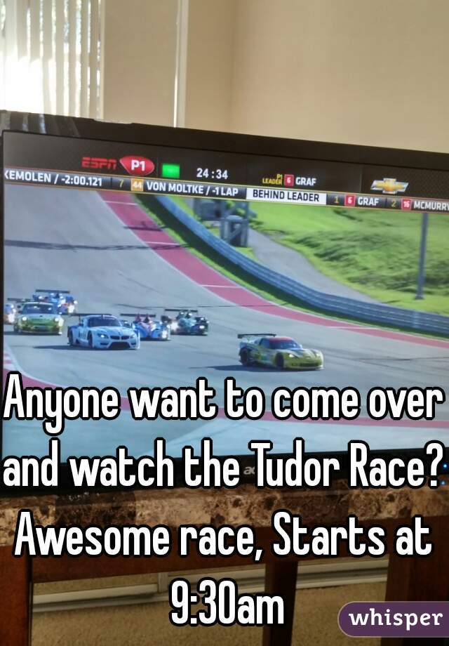 Anyone want to come over and watch the Tudor Race? Awesome race, Starts at 9:30am